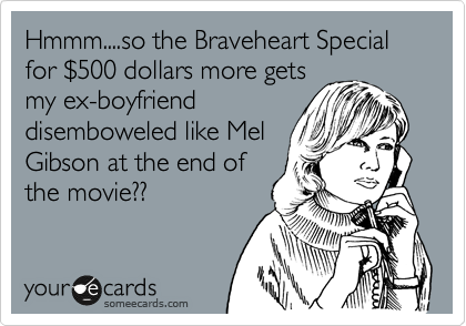 Hmmm....so the Braveheart Special for %24500 dollars more gets my ex-boyfriend disemboweled like Mel Gibson at the end of the movie??