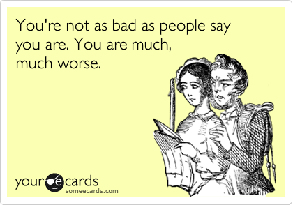 You're not as bad as people say you are. You are much, much worse.