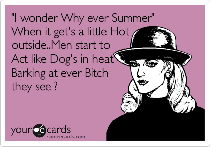 """I wonder Why ever Summer""           When it get's a little Hot outside..Men start to Act like Dog's in heat Barking at ever Bitch they see ?"