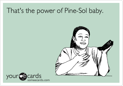 That's the power of Pine-Sol baby.