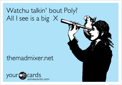 Watchu talkin' bout Poly?  All I see is a big  X     themadmixer.net