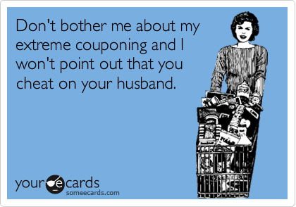Don't bother me about my extreme couponing and I won't point out that you cheat on your husband.