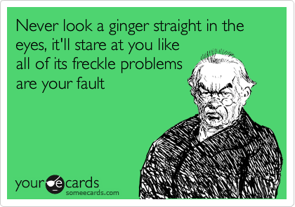 Never look a ginger straight in the eyes, it'll stare at you like all of its freckle problems are your fault