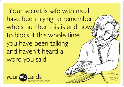 """Your secret is safe with me. I have been trying to remember who's number this is and how to block it this whole time you have been talking and haven't heard a word you said."""