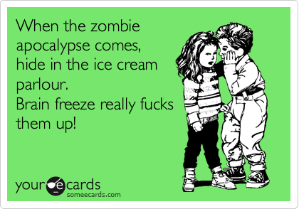 When the zombie apocalypse comes, hide in the ice cream parlour. Brain freeze really fucks them up!