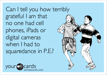 Can I tell you how terribly  grateful I am that no one had cell phones, iPads or digital cameras when I had to  squaredance in P.E.?