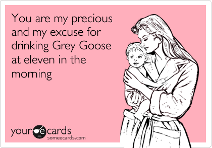 You are my precious and my excuse for  drinking Grey Goose at eleven in the  morning