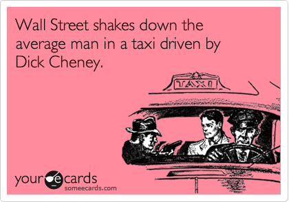 Wall Street shakes down the average man in a taxi driven by Dick Cheney.