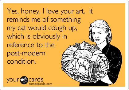 Yes, honey, I love your art.  it reminds me of something my cat would cough up, which is obviously in reference to the post-modern condition.