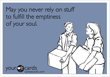 May you never rely on stuff  to fulfill the emptiness  of your soul.