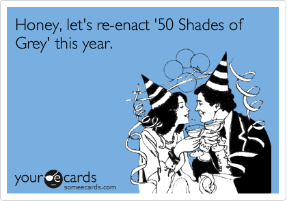 Honey, let's re-enact '50 Shades of Grey' this year.
