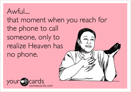Awful.... that moment when you reach for the phone to call someone, only to realize Heaven has no phone.