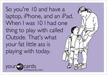 So you're 10 and have a laptop, iPhone, and an iPad. When I was 10 I had one thing to play with called Outside. That's what your fat little ass is playing with today.