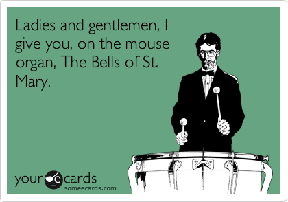Ladies and gentlemen, I give you, on the mouse organ, The Bells of St. Mary.