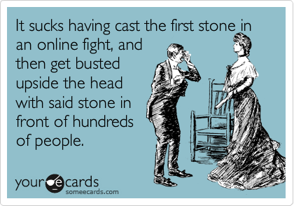 It sucks having cast the first stone in an online fight, and  then get busted  upside the head  with said stone in  front of hundreds  of people.