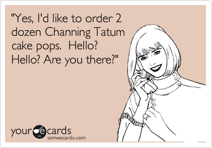 """Yes, I'd like to order 2 dozen Channing Tatum cake pops.  Hello?  Hello? Are you there?"""