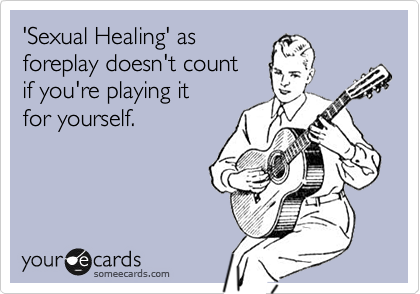 'Sexual Healing' as foreplay doesn't count if you're playing it for yourself.
