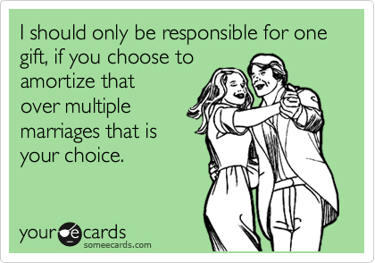 I should only be responsible for one gift, if you choose to amortize that over multiple marriages that is your choice.