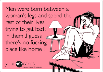 Men were born between a woman's legs and spend the   rest of their lives trying to get back   in them .I guess there's no fucking place like home !