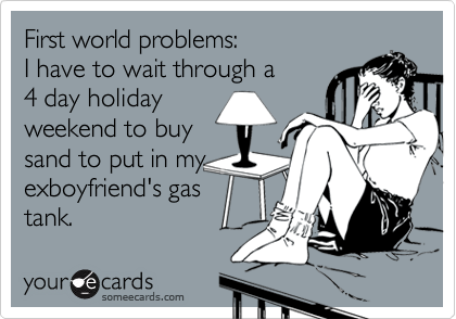 First world problems: I have to wait through a 4 day holiday weekend to buy sand to put in my exboyfriend's gas tank.