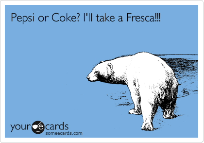 Pepsi or Coke? I'll take a Fresca!!!