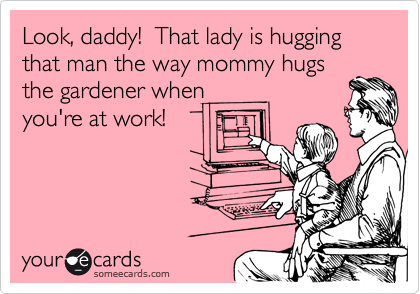 Look, daddy!  That lady is hugging that man the way mommy hugs the gardener when you're at work!