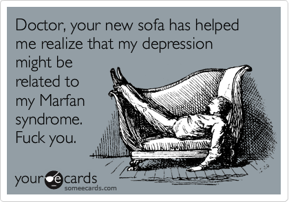 Doctor, your new sofa has helped me realize that my depression might be related to my Marfan syndrome. Fuck you.
