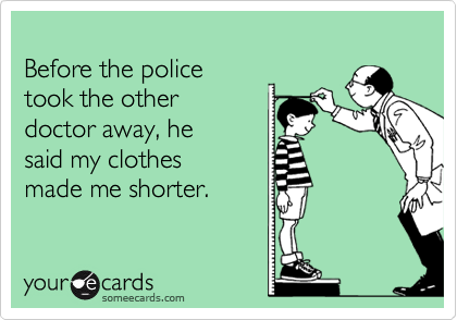Before the police took the other doctor away, he said my clothes made me shorter.