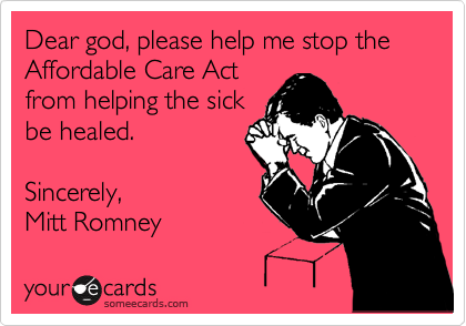 Dear god, please help me stop the Affordable Care Act from helping the sick be healed.  Sincerely, Mitt Romney