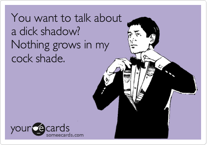 You want to talk about a dick shadow?  Nothing grows in my cock shade.