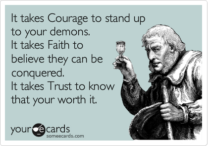 It takes Courage to stand up to your demons.  It takes Faith to believe they can be conquered. It takes Trust to know that your worth it.