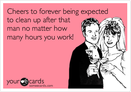 Cheers to forever being expected to clean up after that man no matter how many hours you work!