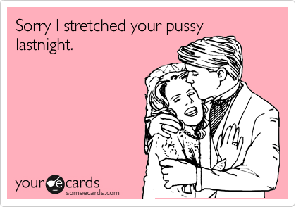 Sorry I stretched your pussy lastnight.