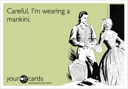 Careful, I'm wearing a mankini.