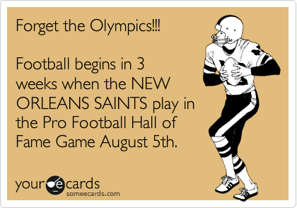 Forget the Olympics!!!  Football begins in 3 weeks when the NEW ORLEANS SAINTS play in the Pro Football Hall of Fame Game August 5th.