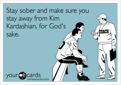 Stay sober and make sure you stay away from Kim Kardashian, for God's sake.
