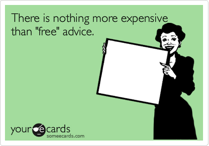 "There is nothing more expensive than ""free"" advice."