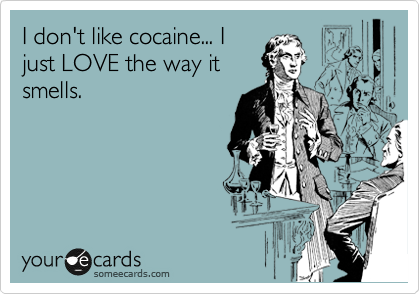 I don't like cocaine... I just LOVE the way it smells.