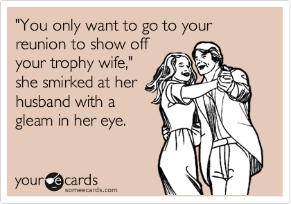 """You only want to go to your reunion to show off your trophy wife,"" she smirked at her husband with a gleam in her eye."