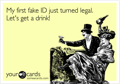 My first fake ID just turned legal. Let's get a drink!