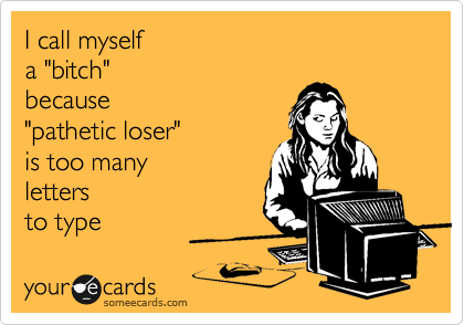 "I call myself a ""bitch"" because ""pathetic loser""  is too many  letters to type"
