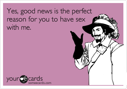 Yes, good news is the perfect reason for you to have sex with me.