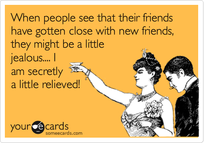 When people see that their friends have gotten close with new friends, they might be a little jealous.... I am secretly a little relieved!
