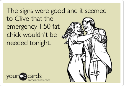 The signs were good and it seemed to Clive that the emergency 1:50 fat chick wouldn't be needed tonight.
