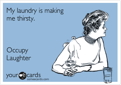 My laundry is making  me thirsty.    Occupy Laughter