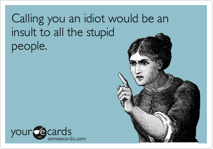 Calling you an idiot would be an insult to all the stupid people.