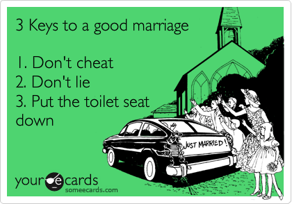 3 Keys to a good marriage  1. Don't cheat 2. Don't lie 3. Put the toilet seat down