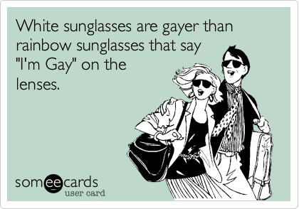 """White sunglasses are gayer than rainbow sunglasses that say """"I'm Gay"""" on the lenses."""