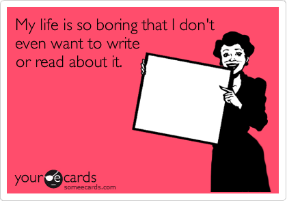 My life is so boring that I don't even want to write or read about it.