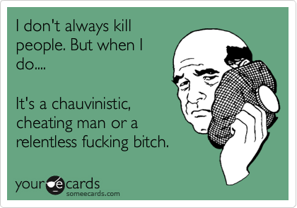 I don't always kill people. But when I do....  It's a chauvinistic, cheating man or a relentless fucking bitch.